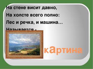 картина Настене висит давно, Нахолсте всего полно: Лес иречка, имашина…