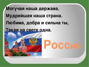 Россия Могучая наша держава, Мудрейшая наша страна. Любима, добра и сильна ты