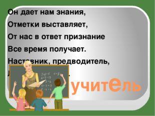 учитель Он дает нам знания, Отметки выставляет, От нас в ответ признание Все