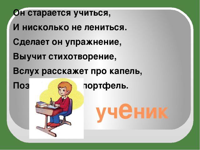 ученик Он старается учиться, И нисколько не лениться. Сделает он упражнение,...