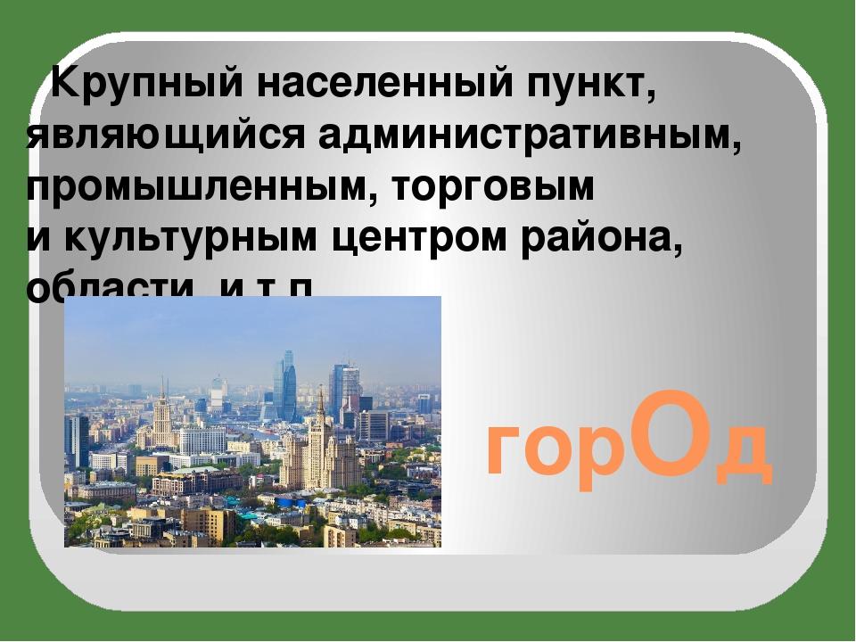 горОд Крупный населенный пункт, являющийся административным, промышленным, то...