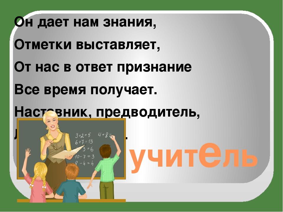учитель Он дает нам знания, Отметки выставляет, От нас в ответ признание Все...