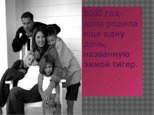 2002 год-дана родила еще одну дочь, названную эммой тигер.
