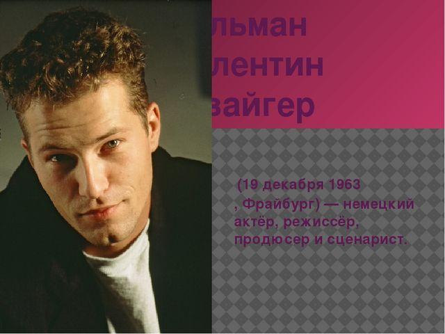 Тильман Валентин Швайгер (19декабря1963,Фрайбург)— немецкий актёр, режи...