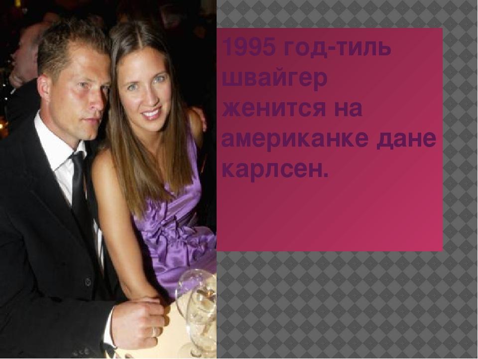 1995 год-тиль швайгер женится на американке дане карлсен.