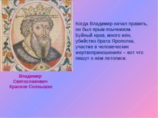 Когда Владимир начал править, он был ярым язычником. Буйный нрав, много жён,