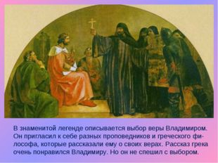 В знаменитой легенде описывается выбор веры Владимиром. Он пригласил к себе р