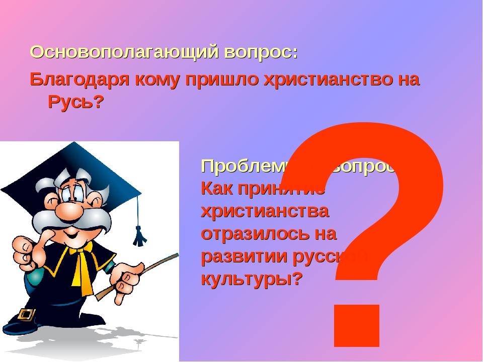 Основополагающий вопрос: Благодаря кому пришло христианство на Русь? Проблемн...