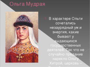 Ольга Мудрая В характере Ольги сочетались незаурядный ум и энергия, какие быв
