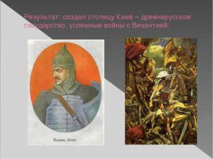 Результат: создал столицу Киев – древнерусское государство, успешные войны с