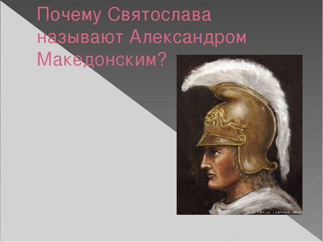 Почему Святослава называют Александром Македонским?