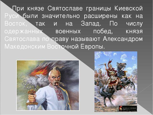 При князе Святославе границы Киевской Руси были значительно расширены как на...