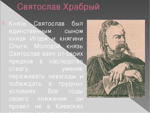 Святослав Храбрый Князь Святослав был единственным сыном князя Игоря и княгин...