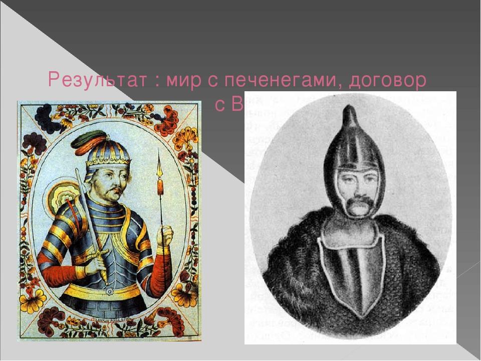 Результат : мир с печенегами, договор с Византией.