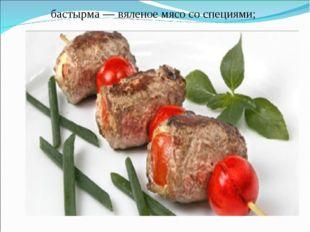 бастырма — вяленое мясо со специями;