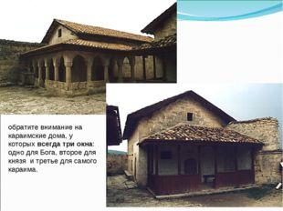 обратите внимание на караимские дома, у которыхвсегда три окна: одно для Бог