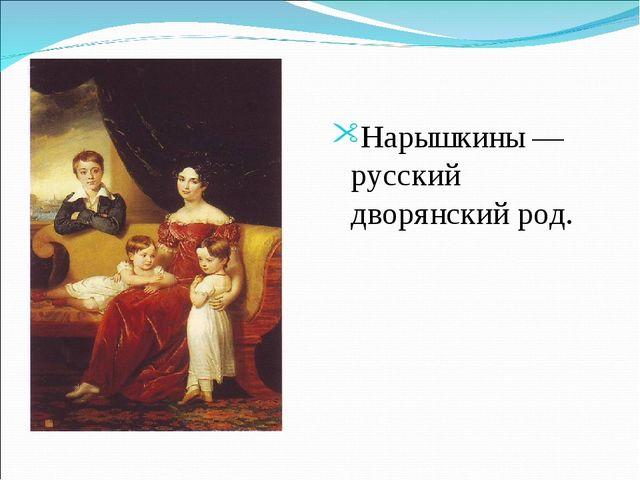 Нарышкины— русский дворянский род.