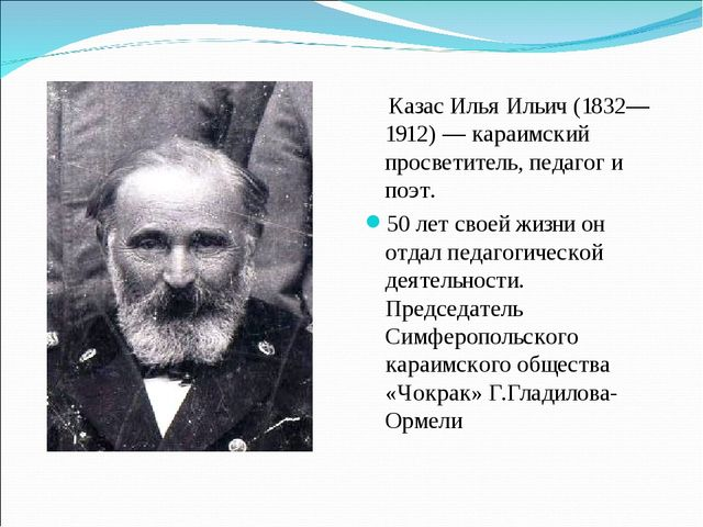 Казас Илья Ильич (1832—1912)— караимский просветитель, педагог и поэт. 50 л...