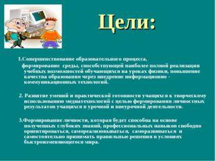 Цели: 1.Совершенствование образовательного процесса, формирование среды, спос