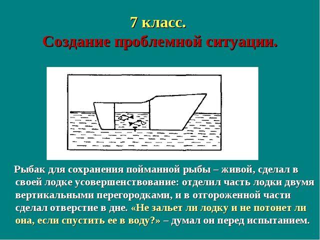7 класс. Создание проблемной ситуации. Рыбак для сохранения пойманной рыбы –...