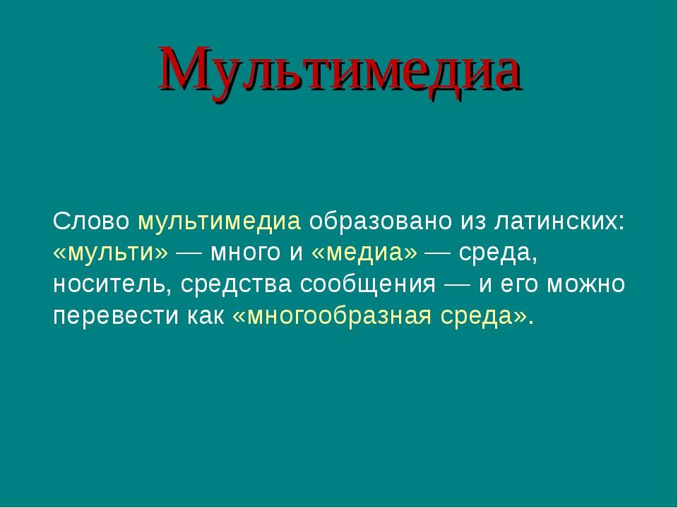 Мультимедиа Слово мультимедиа образовано из латинских: «мульти» — много и «ме...