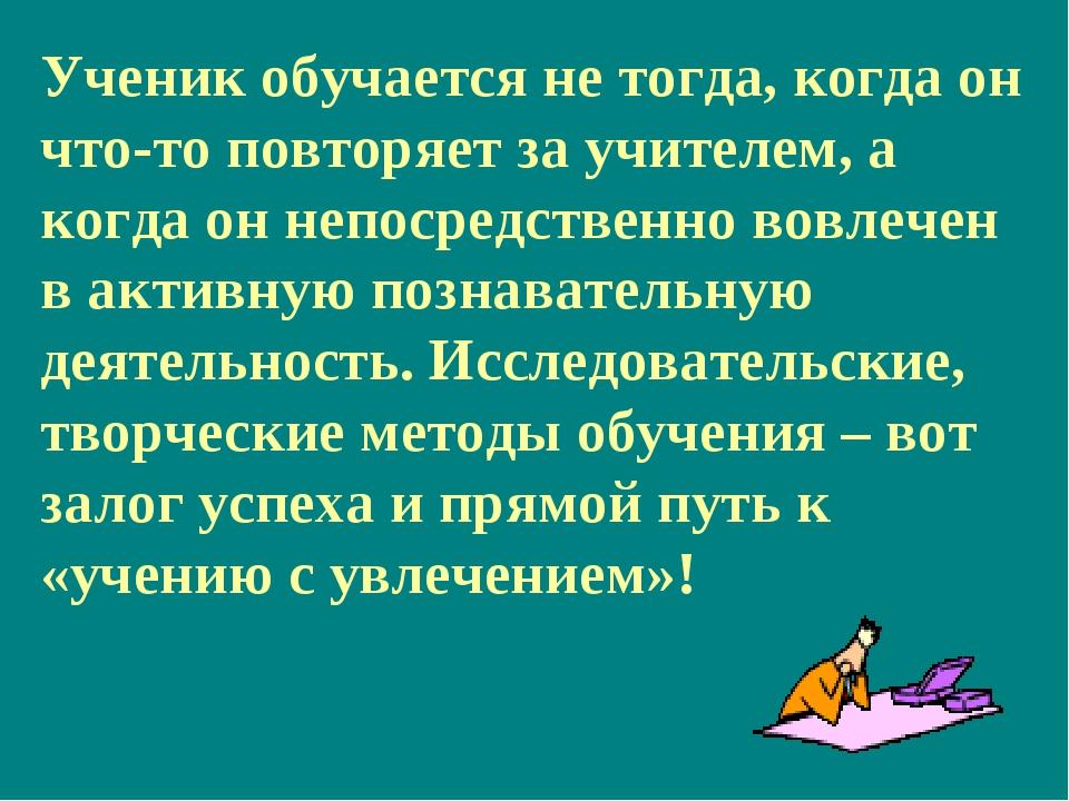 Ученик обучается не тогда, когда он что-то повторяет за учителем, а когда он...