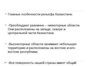 Главные особенности рельефа Казахстана: -Преобладают равнинно – низкогорные о