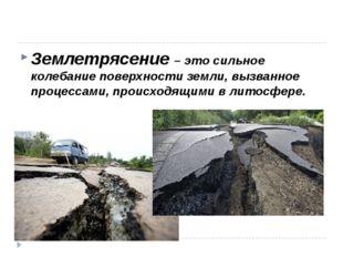 Землетрясение – это сильное колебание поверхности земли, вызванное процессам