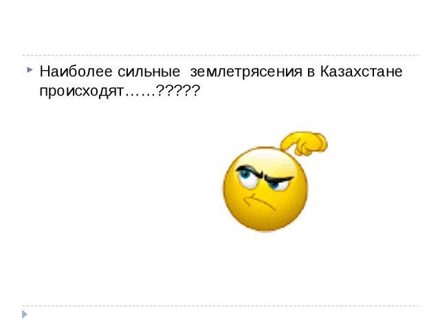 Наиболее сильные землетрясения в Казахстане происходят……?????