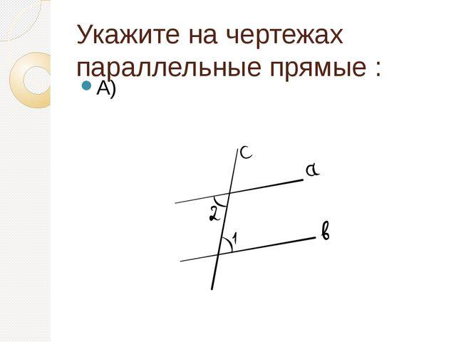 Укажите на чертежах параллельные прямые : А)