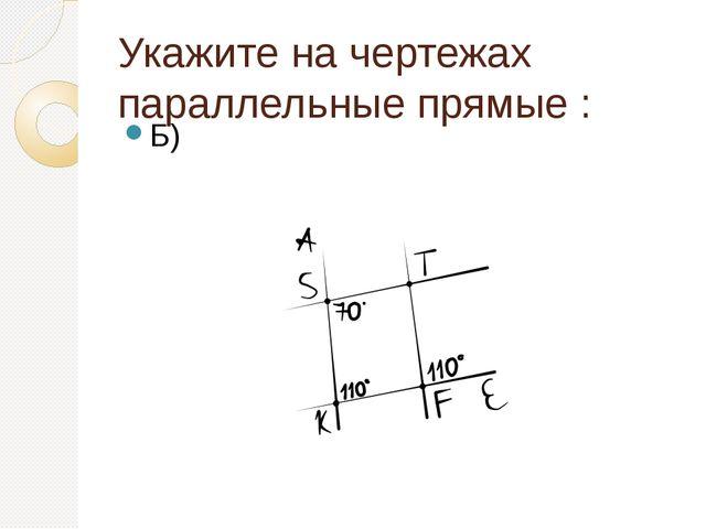 Укажите на чертежах параллельные прямые : Б)