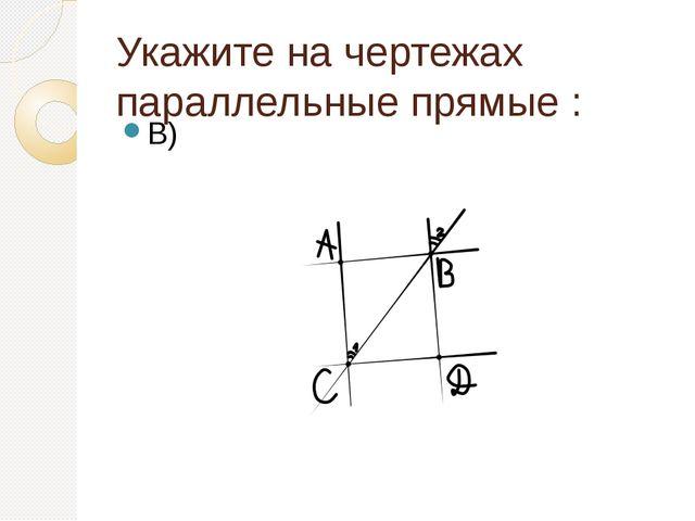 Укажите на чертежах параллельные прямые : В)