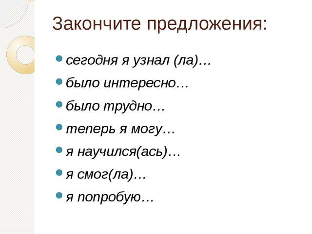 Закончите предложения: сегодня я узнал (ла)… было интересно… было трудно… теп...