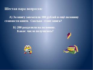 Шестая пара вопросов: А) За книгу заплатили 100 рублей и ещё половину стоимос