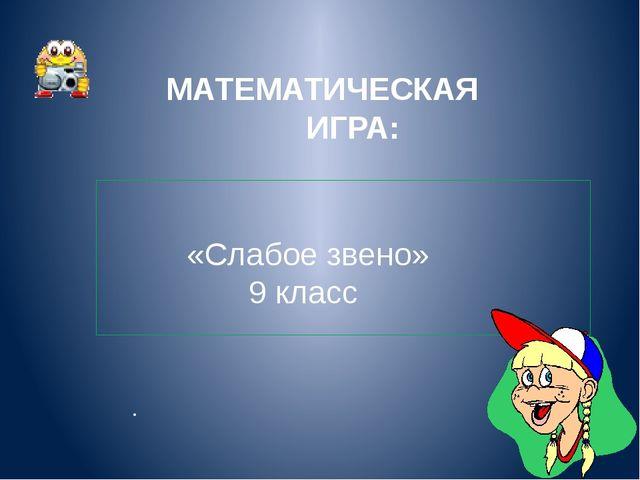 МАТЕМАТИЧЕСКАЯ ИГРА: «Слабое звено» 9 класс .
