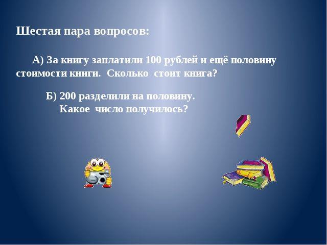 Шестая пара вопросов: А) За книгу заплатили 100 рублей и ещё половину стоимос...