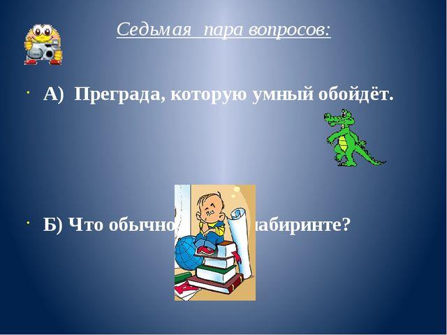 Седьмая пара вопросов: А) Преграда, которую умный обойдёт. Б) Что обычно ищут...