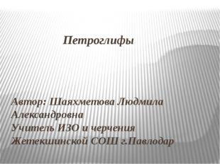 Петроглифы Автор: Шаяхметова Людмила Александровна Учитель ИЗО и черчения Же