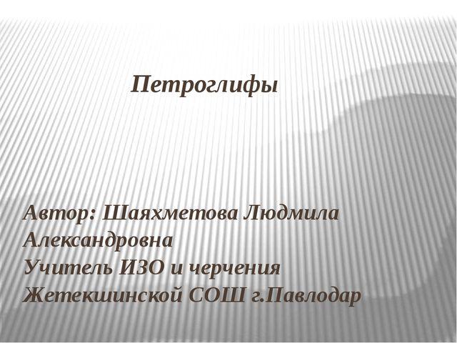 Петроглифы Автор: Шаяхметова Людмила Александровна Учитель ИЗО и черчения Же...