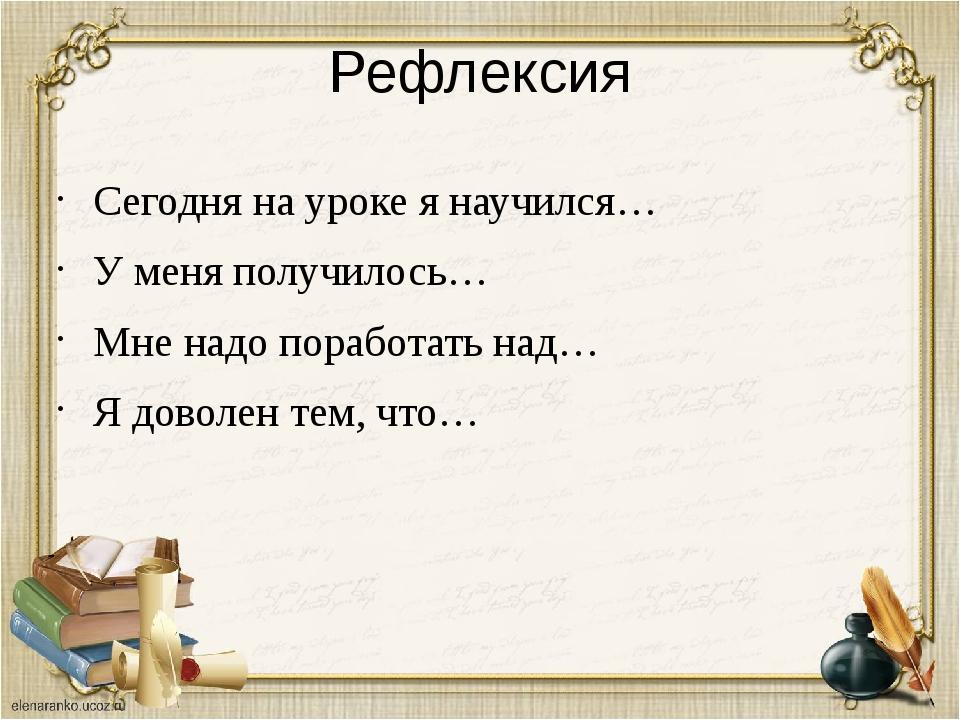 Рефлексия Сегодня на уроке я научился… У меня получилось… Мне надо поработать...