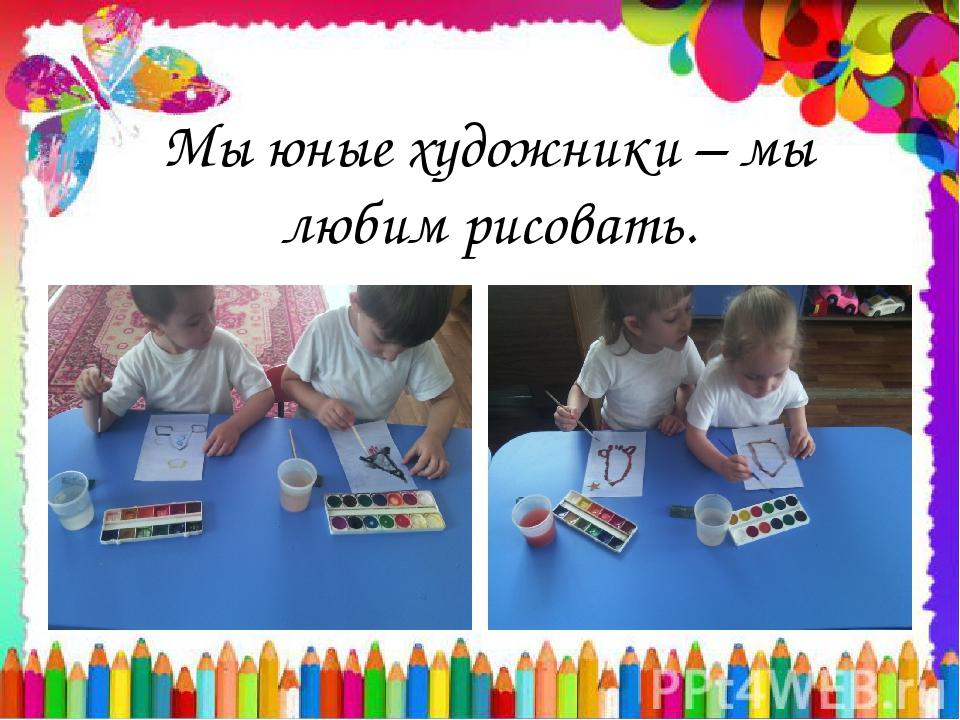 Мы юные художники – мы любим рисовать.
