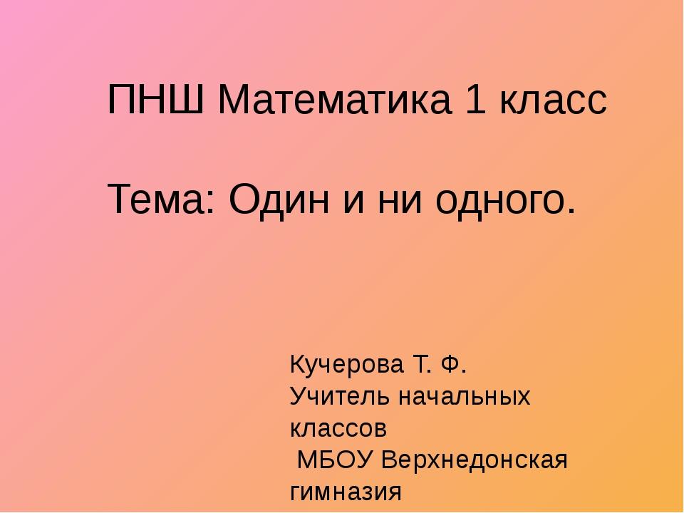 ПНШ Математика 1 класс Тема: Один и ни одного. Кучерова Т. Ф. Учитель начальн...