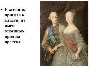 Екатерина пришла к власти, не имея законных прав на престол.