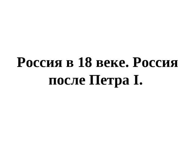 Россия в 18 веке. Россия после Петра I.