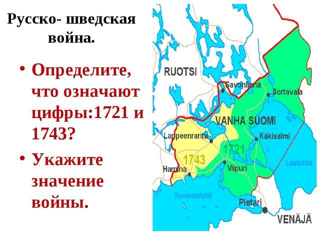 Русско- шведская война. Определите, что означают цифры:1721 и 1743? Укажите з...
