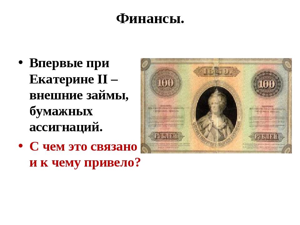 Финансы. Впервые при Екатерине II – внешние займы, бумажных ассигнаций. С чем...