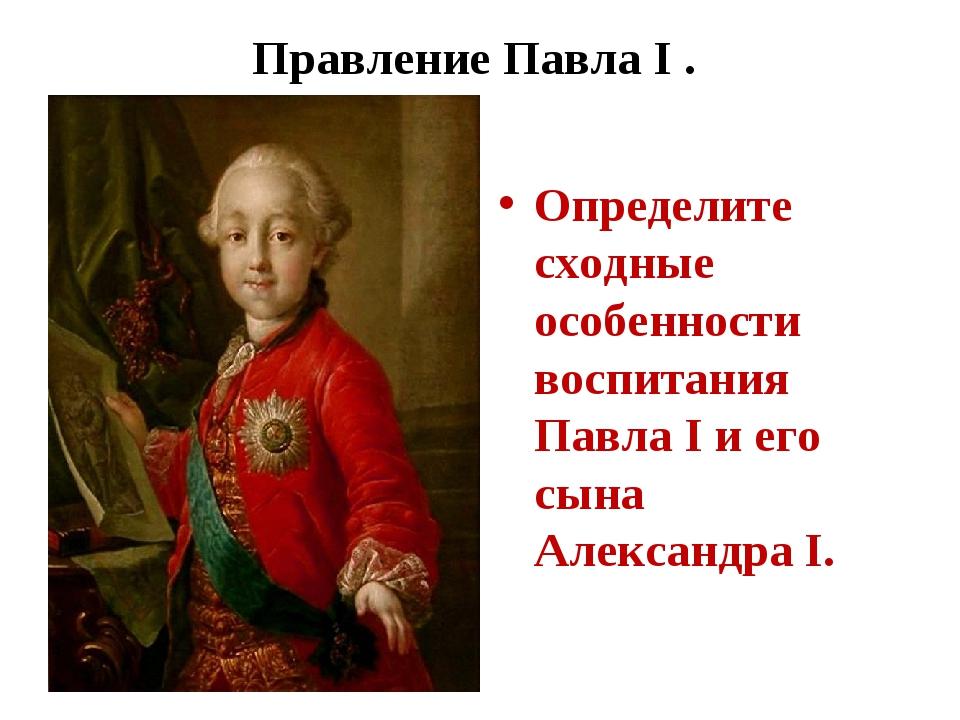 Правление Павла I . Определите сходные особенности воспитания Павла I и его с...