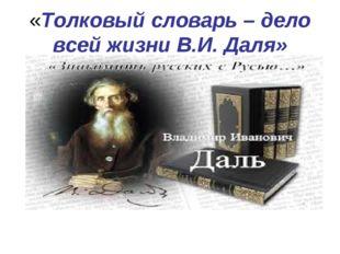 «Толковый словарь – дело всей жизни В.И. Даля»