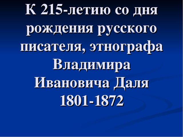К 215-летию со дня рождения русского писателя, этнографа Владимира Ивановича...