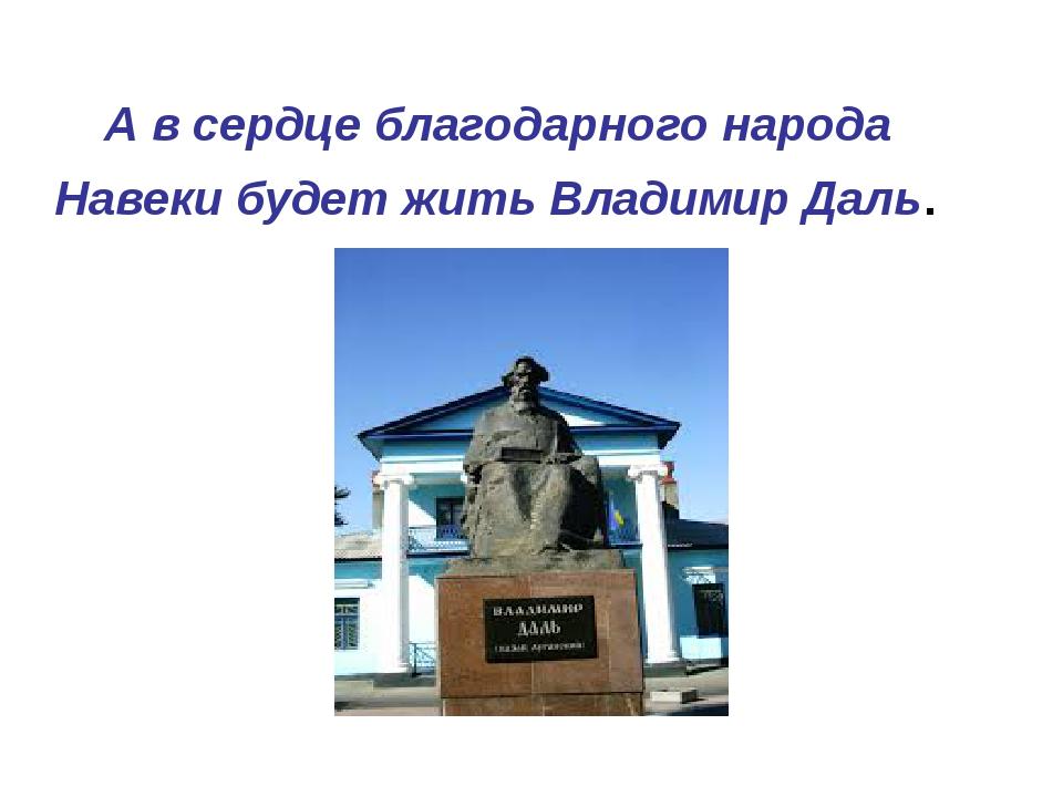 А в сердце благодарного народа Навеки будет жить Владимир Даль.